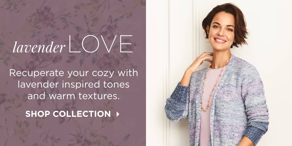 Lavender Love: Recuperate your cozy with lavender-inspired tones and warm textures. Shop Collection.