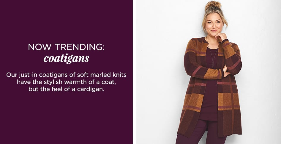 Now Trending: Coatigans. Our just-in coatigans of soft marled knits have the stylish warmth of a coat, but the feel of a cardigan. Shop Collection.