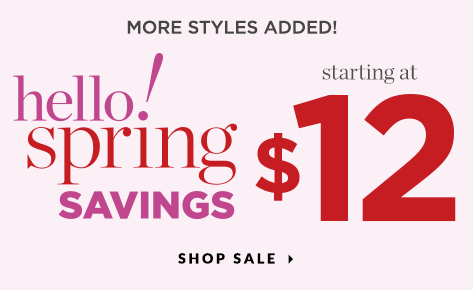 Hello Spring Savings! Styles Starting at $12! Shop Sale.