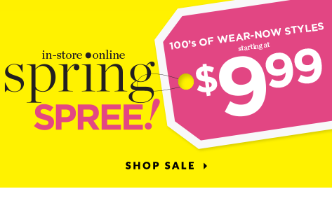 In-Store • Online: Spring Spree! Hundreds of Wear-Now Styles starting at $9.99! Shop Sale.