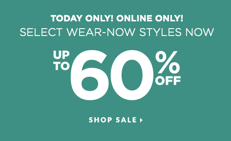 Today Only! Online Only! Select Wear-Now Styles Now Up To 60% Off! Shop Sale.